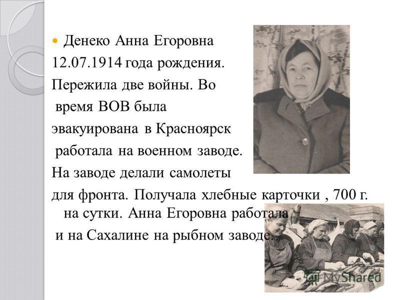 Денеко Анна Егоровна 12.07.1914 года рождения. Пережила две войны. Во время ВОВ была эвакуирована в Красноярск работала на военном заводе. На заводе делали самолеты для фронта. Получала хлебные карточки, 700 г. на сутки. Анна Егоровна работала и на С