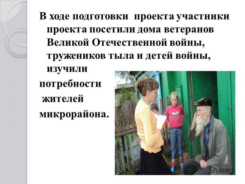 В ходе подготовки проекта участники проекта посетили дома ветеранов Великой Отечественной войны, тружеников тыла и детей войны, изучили потребности жителей микрорайона.