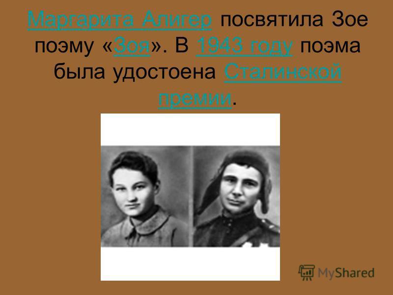 Маргарита Алигер Маргарита Алигер посвятила Зое поэму «Зоя». В 1943 году поэма была удостоена Сталинской премии.Зоя 1943 году Сталинской премии