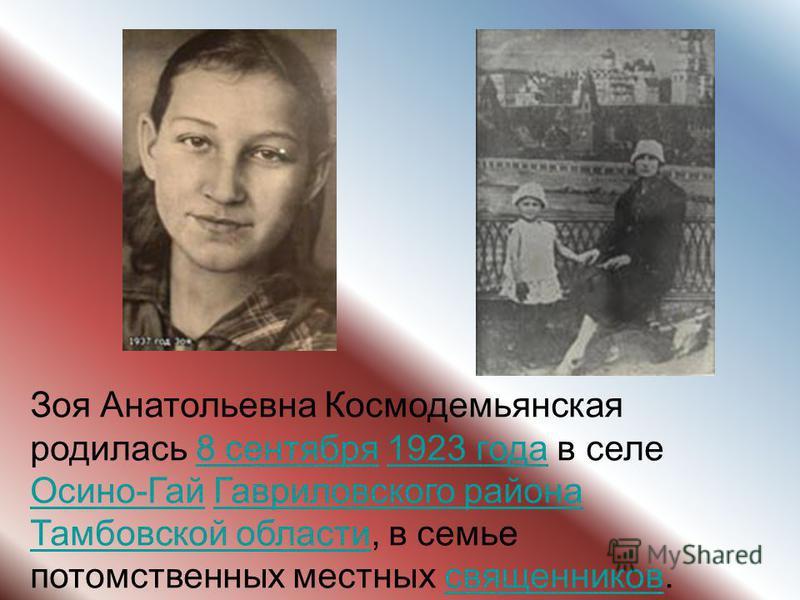 Зоя Анатольевна Космодемьянская родилась 8 сентября 1923 года в селе Осино-Гай Гавриловского района Тамбовской области, в семье потомственных местных священников.8 сентября 1923 года Осино-Гай Гавриловского района Тамбовской области священников