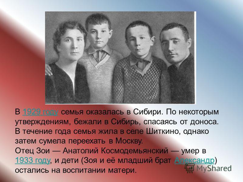 В 1929 году семья оказалась в Сибири. По некоторым утверждениям, бежали в Сибирь, спасаясь от доноса. В течение года семья жила в селе Шиткино, однако затем сумела переехать в Москву.1929 году Отец Зои Анатолий Космодемьянский умер в 1933 году, и дет