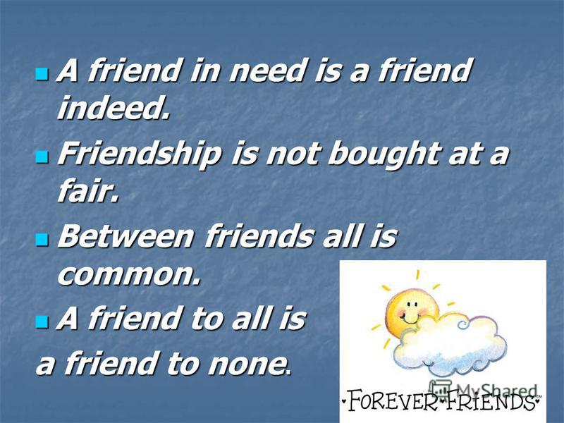 A friend in need is a friend indeed. Friendship is not bought at a fair. Between friends all is common. A friend to all is a friend to none.