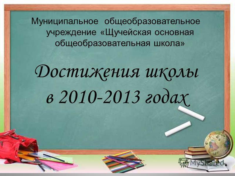 Достижения школы в 2010-2013 годах Муниципальное общеобразовательное учреждение «Щучейская основная общеобразовательная школа»