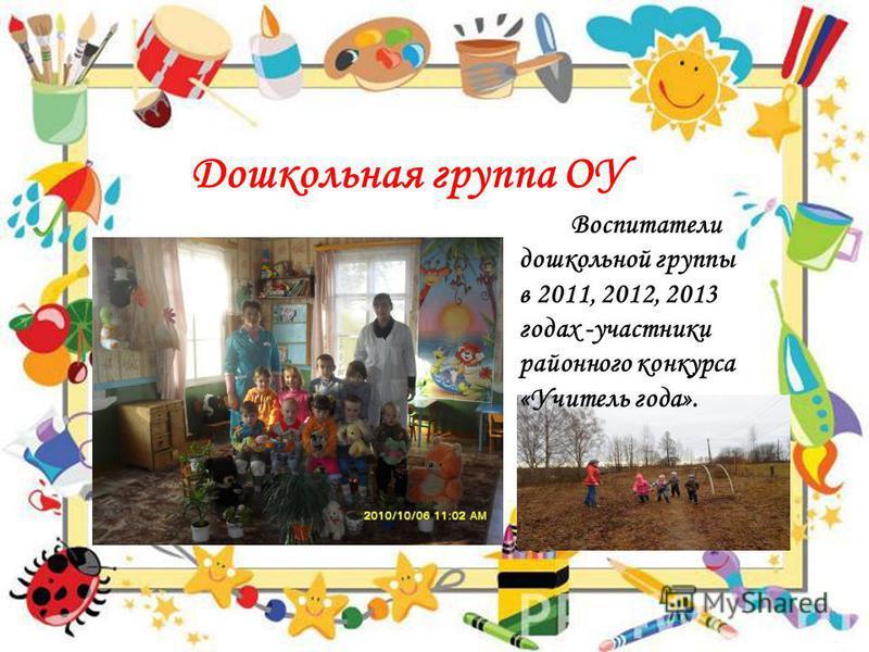 Дошкольная группа ОУ Воспитатели дошкольной группы в 2011, 2012, 2013 годах -участники районного конкурса «Учитель года».