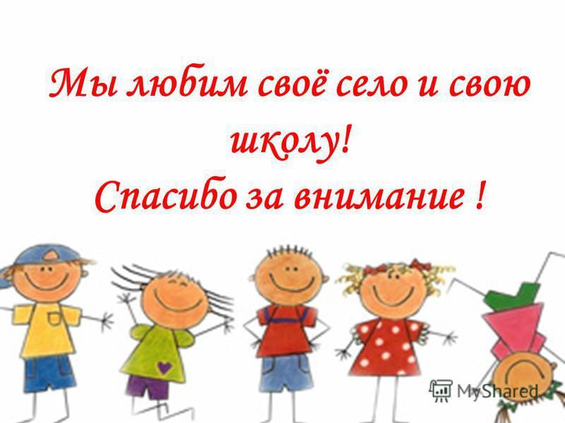 Мы любим своё село и свою школу! Спасибо за внимание !
