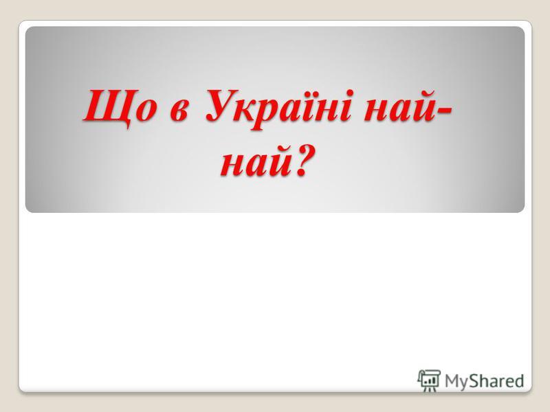 Що в Україні най- най?
