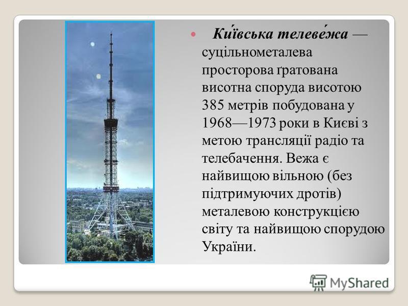 Ки́ївська телеве́жа суцільнометалева просторова ґратована висотна споруда висотою 385 метрів побудована у 19681973 роки в Києві з метою трансляції радіо та телебачення. Вежа є найвищою вільною (без підтримуючих дротів) металевою конструкцією світу та