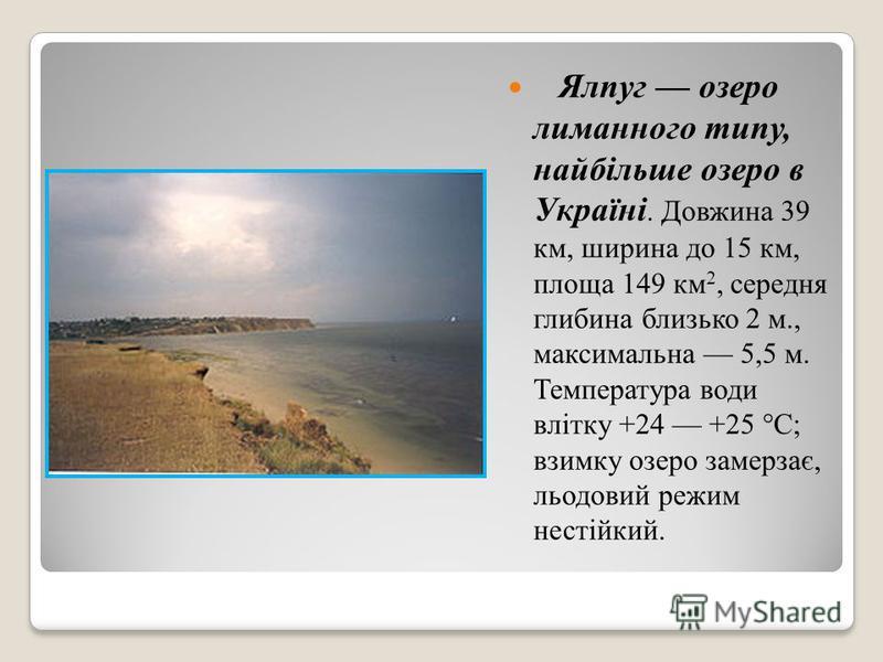 Ялпуг озеро лиманного типу, найбільше озеро в Україні. Довжина 39 км, ширина до 15 км, площа 149 км 2, середня глибина близько 2 м., максимальна 5,5 м. Температура води влітку +24 +25 °C; взимку озеро замерзає, льодовий режим нестійкий.