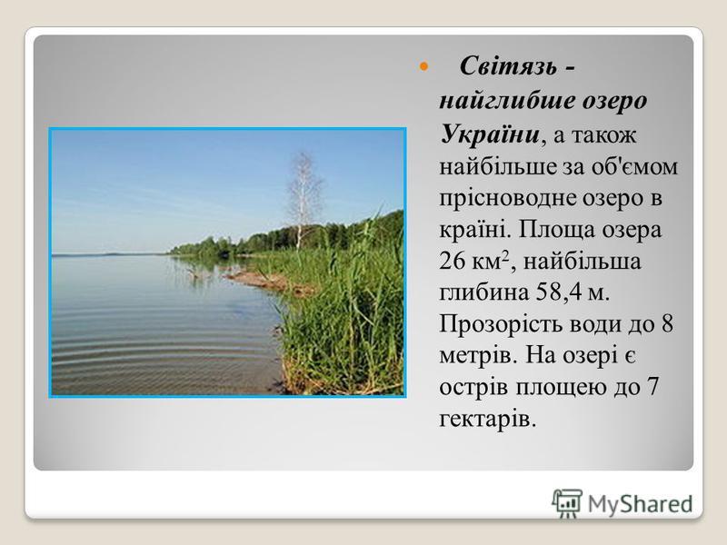 Світязь - найглибше озеро України, а також найбільше за об'ємом прісноводне озеро в країні. Площа озера 26 км 2, найбільша глибина 58,4 м. Прозорість води до 8 метрів. На озері є острів площею до 7 гектарів.
