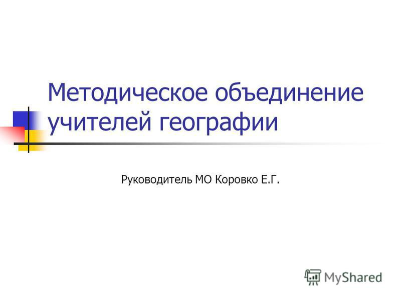 Методическое объединение учителей географии Руководитель МО Коровко Е.Г.