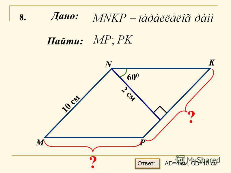 8.8. Найти: Дано: М N K P 60 0 2 см 10 см ? ? AD=4 см, CD=10 см Ответ: