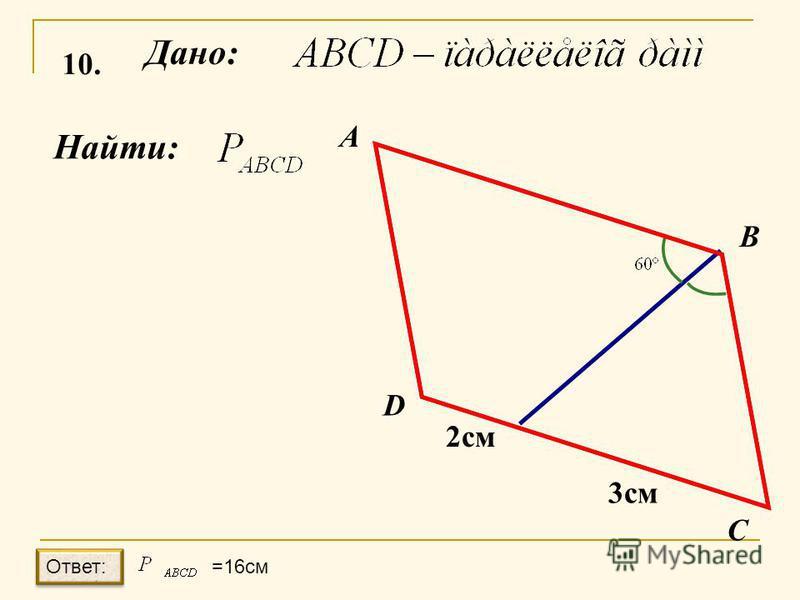 10. Дано: Найти: А B C D 2 см 3 см Ответ: =16см