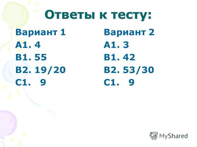 Ответы к тесту: Вариант 1 А1. 4 В1. 55 В2. 19/20 С1. 9 Вариант 2 А1. 3 В1. 42 В2. 53/30 С1. 9