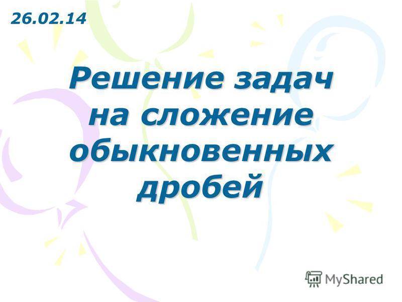 Решение задач на сложение обыкновенных дробей 26.02.14