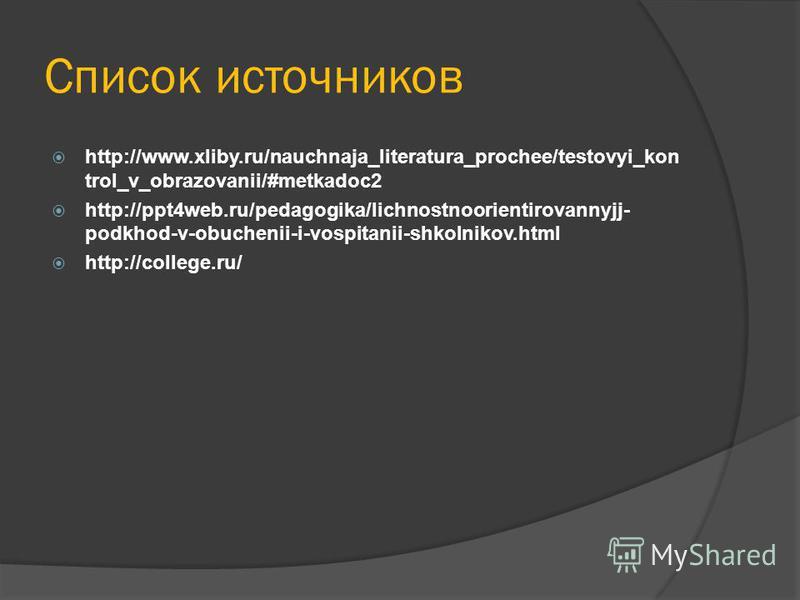 Список источников http://www.xliby.ru/nauchnaja_literatura_prochee/testovyi_kon trol_v_obrazovanii/#metkadoc2 http://ppt4web.ru/pedagogika/lichnostnoorientirovannyjj- podkhod-v-obuchenii-i-vospitanii-shkolnikov.html http://college.ru/