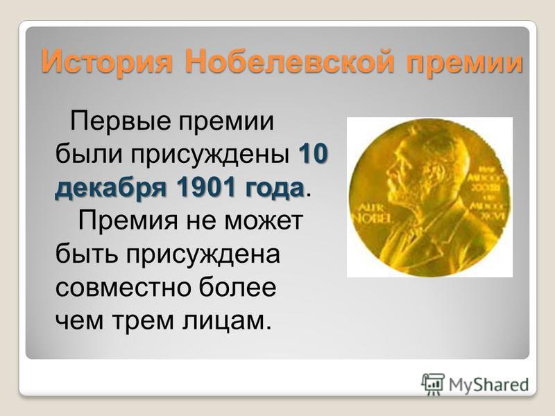 10 декабря 1901 года Первые премии были присуждены 10 декабря 1901 года. Премия не может быть присуждена совместно более чем трем лицам. История Нобелевской прем ии