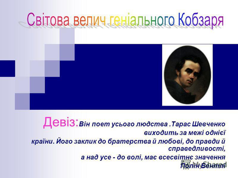 Девіз: Він поет усього людства.Тарас Шевченко виходить за межі однієї країни. Його заклик до братерства й любові, до правди й справедливості, а над усе - до волі, має всесвітнє значення Полін Бентлі