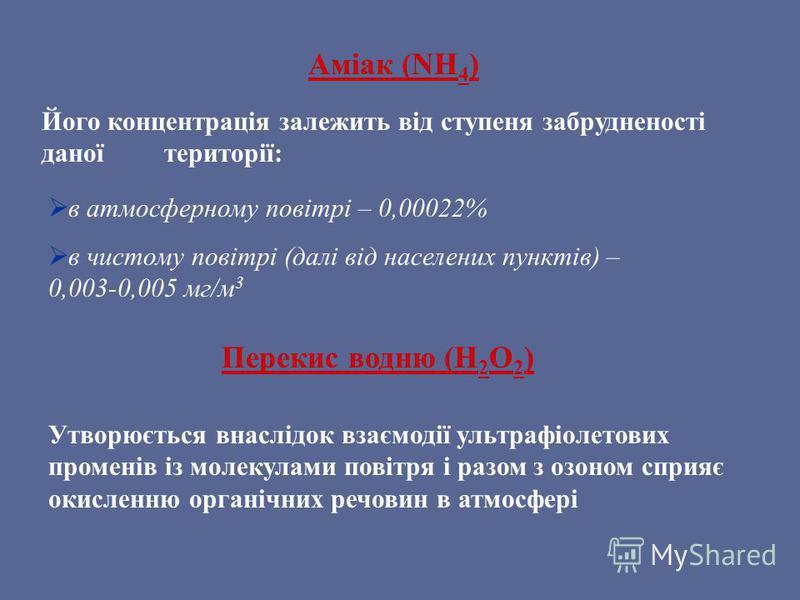Аміак (NH 4 ) Його концентрація залежить від ступеня забрудненості даної території: в атмосферному повітрі – 0,00022% в чистому повітрі (далі від населених пунктів) – 0,003-0,005 мг/м 3 Перекис водню (Н 2 О 2 ) Утворюється внаслідок взаємодії ультраф