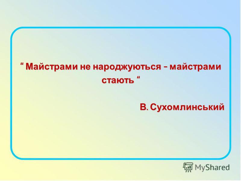 Майстрами не народжуються – майстрами стають Майстрами не народжуються – майстрами стають В. Сухомлинський