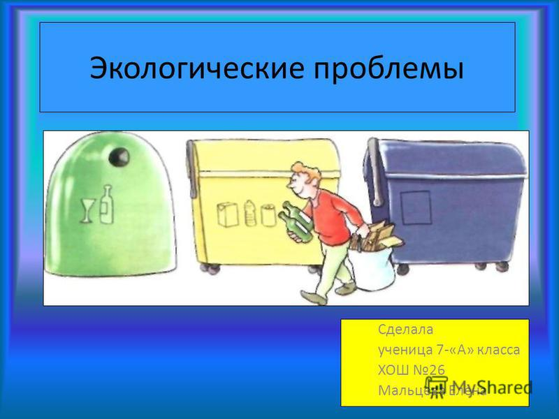 Экологические проблемы Сделала ученица 7-«А» класса ХОШ 26 Мальцева Елена