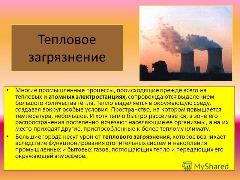 Тепловое загрязнение Многие промышленные процессы, происходящие прежде всего на тепловых и атомных электростанциях, сопровождаются выделением большого количества тепла. Тепло выделяется в окружающую среду, создавая вокруг особые условия. Пространство