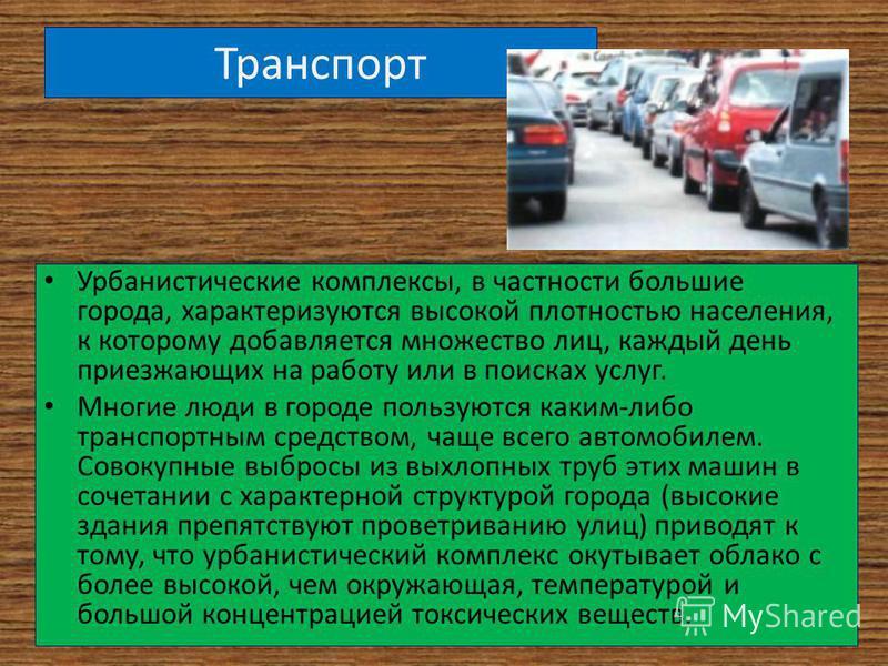 Транспорт Урбанистические комплексы, в частности большие города, характеризуются высокой плотностью населения, к которому добавляется множество лиц, каждый день приезжающих на работу или в поисках услуг. Многие люди в городе пользуются каким-либо тра