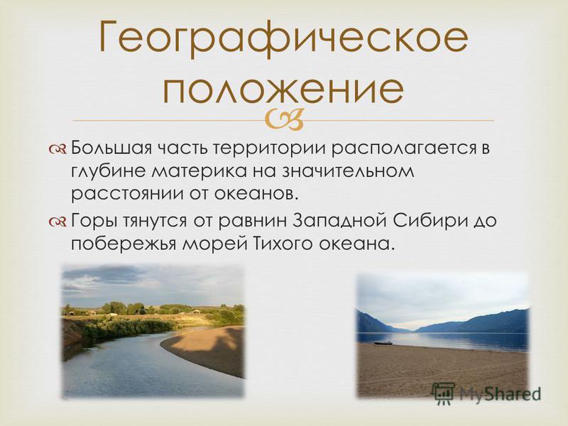 Большая часть территории располагается в глубине материка на значительном расстоянии от океанов. Горы тянутся от равнин Западной Сибири до побережья морей Тихого океана. Географическое положение