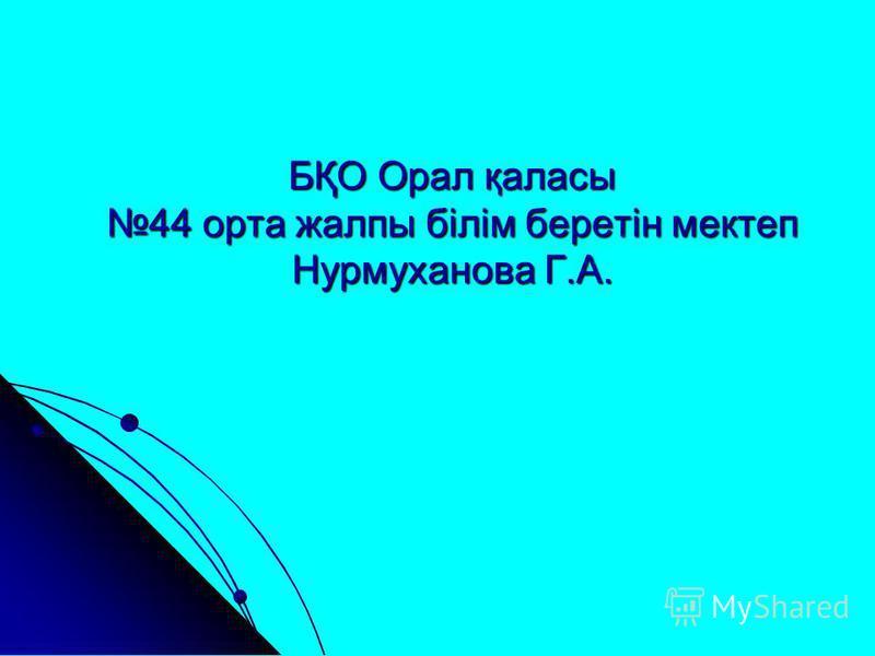 БҚО Орал қаласы 44 орта жалпы білім беретін мектеп Нурмуханова Г.А.