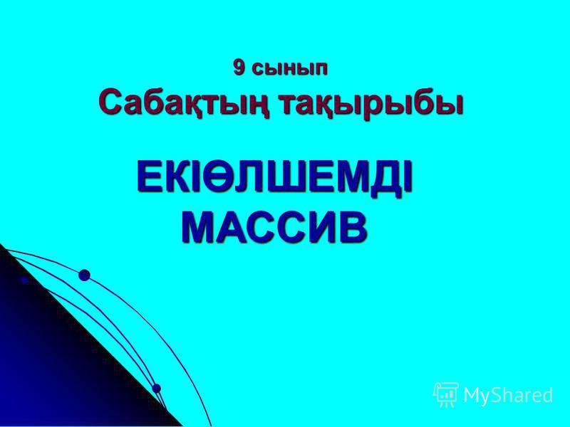 9 сынып Сабақтың тақырыбы ЕКІӨЛШЕМДІ МАССИВ
