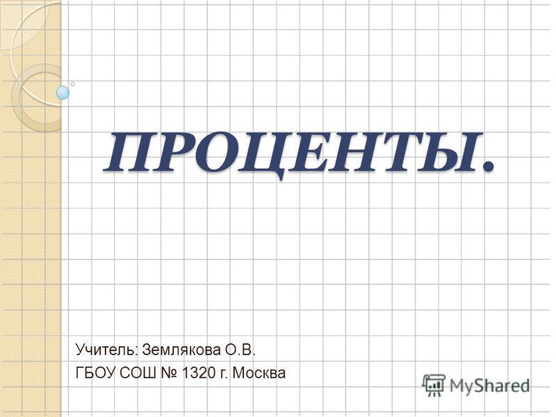 ПРОЦЕНТЫ. Учитель: Землякова О.В. ГБОУ СОШ 1320 г. Москва