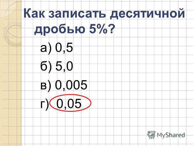 Как записать десятичной дробью 5%? а) 0,5 б) 5,0 в) 0,005 г) 0,05