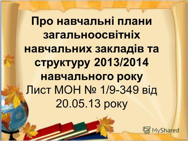 Про навчальні плани загальноосвітніх навчальних закладів та структуру 2013/2014 навчального року Лист МОН 1/9-349 від 20.05.13 року