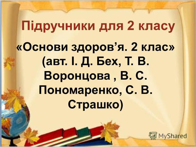 « Основи здоров я. 2 клас » ( авт. І. Д. Бех, Т. В. Воронцова, В. С. Пономаренко, С. В. Страшко ) Підручники для 2 класу