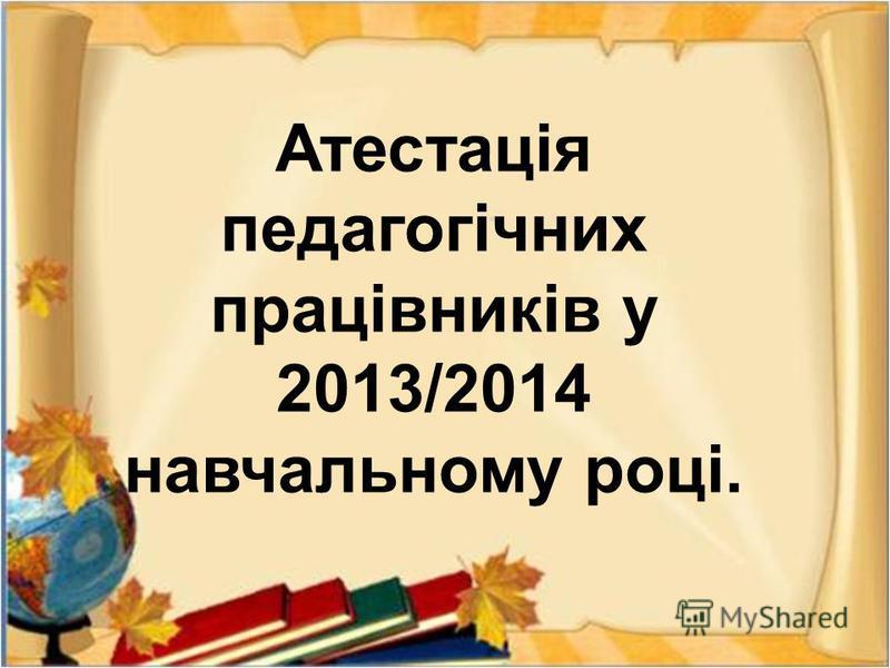 Атестація педагогічних працівників у 2013/2014 навчальному році.