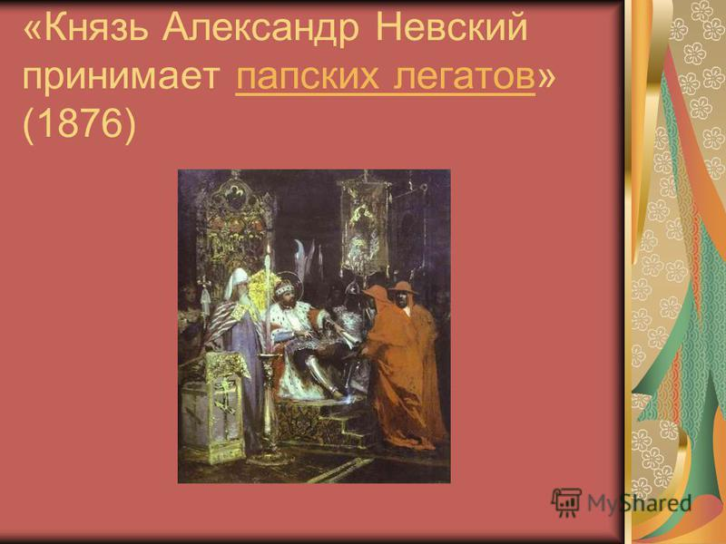 «Князь Александр Невсякий принимает папских легатов» (1876)папских легатов