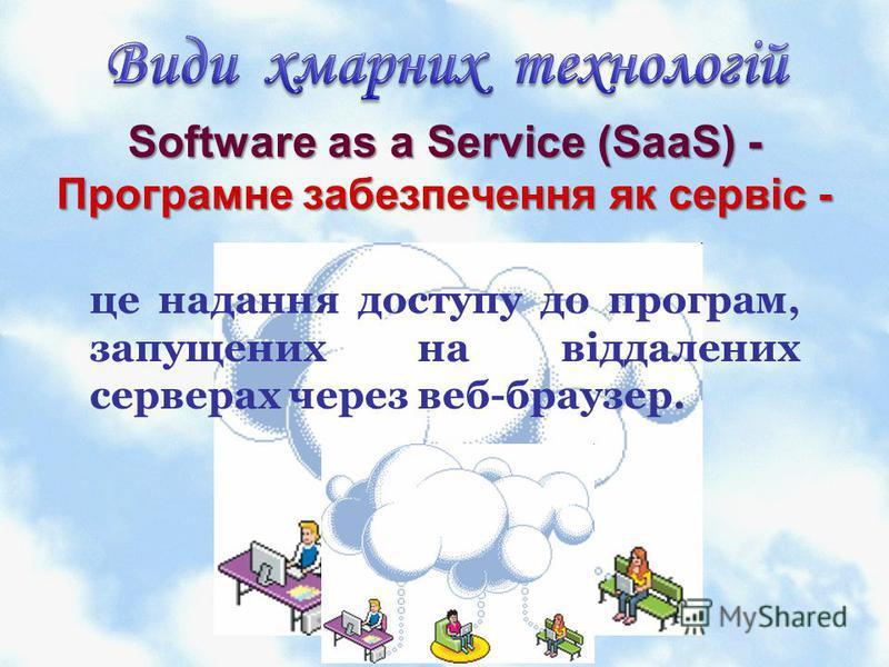 Software as a Service (SaaS) - Програмне забезпечення як сервіс - це надання доступу до програм, запущених на віддалених серверах через веб-браузер.