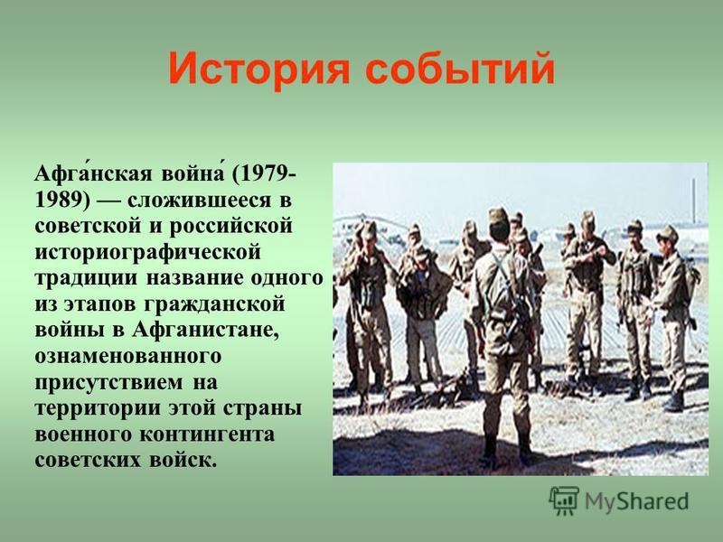 История событий Афга́нская война́ (1979- 1989) сложившееся в советской и российской историографической традиции название одного из этапов гражданской войны в Афганистане, ознаменованного присутствием на территории этой страны военного контингента сов