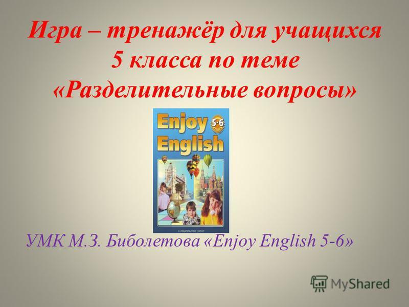 Игра – тренажёр для учащихся 5 класса по теме «Разделительные вопросы» УМК М.З. Биболетова «Enjoy English 5-6»