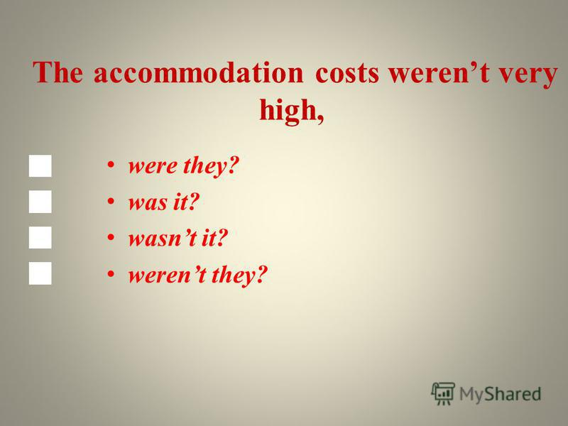 The accommodation costs werent very high, were they? was it? wasnt it? werent they?