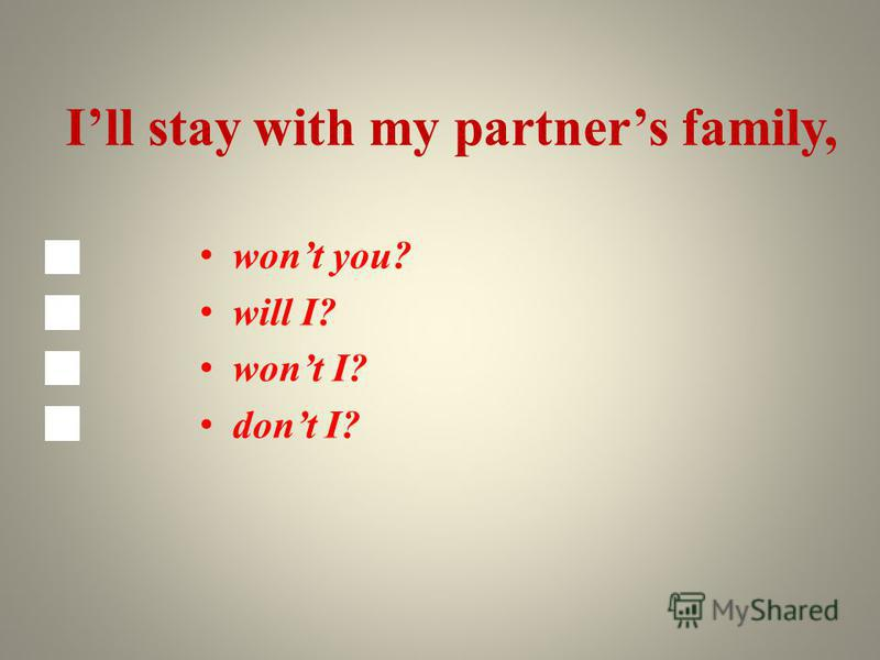 Ill stay with my partners family, wont you? will I? wont I? dont I?