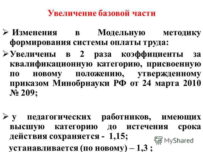 Увеличение базовой части Изменения в Модельную методику формирования системы оплаты труда: Увеличены в 2 раза коэффициенты за квалификационную категорию, присвоенную по новому положению, утвержденному приказом Минобрнауки РФ от 24 марта 2010 209; у п