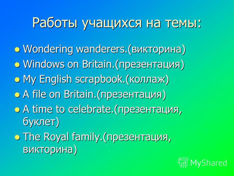 Работы учащихся на темы: Wondering Wondering wanderers.(викторина) Windows Windows on Britain.(презентация) My My English scrapbook.(коллаж) Afile on Britain.(презентация) Atime to celebrate.(презентация, буклет) The The Royal family.(презентация, ви