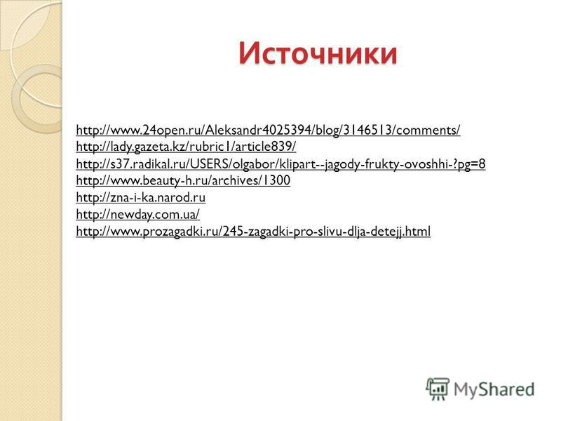 Источники http://www.24open.ru/Aleksandr4025394/blog/3146513/comments/ http://lady.gazeta.kz/rubric1/article839/ http://s37.radikal.ru/USERS/olgabor/klipart--jagody-frukty-ovoshhi-?pg=8 http://www.beauty-h.ru/archives/1300 http://zna-i-ka.narod.ru ht