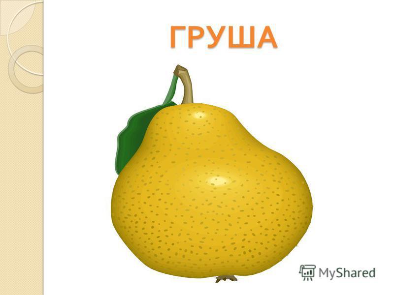 ГРУША Этот фрукт на вкус хорош и на лампочку похож.