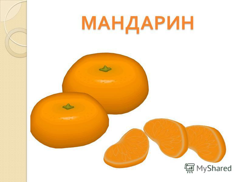 МАНДАРИН Вкусны оближешь пальчики Оранжевые мячики. Но только в них я не играю, Я неизменно их съедаю