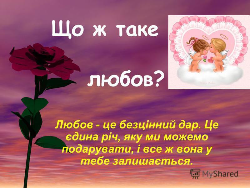 Що ж таке любов? Любов - це безцінний дар. Це єдина річ, яку ми можемо подарувати, і все ж вона у тебе залишається.
