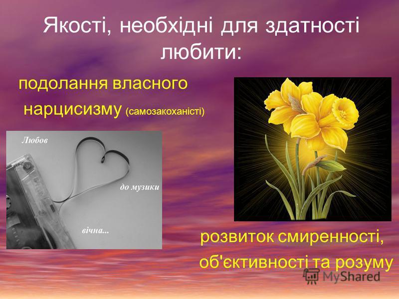 Якості, необхідні для здатності любити: подолання власного нарцисизму (самозакоханісті) розвиток смиренності, об'єктивності та розуму