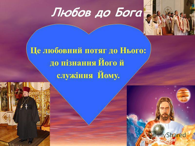 Любов до Бога Це любовний потяг до Нього: до пiзнання Його й служіння Йому.