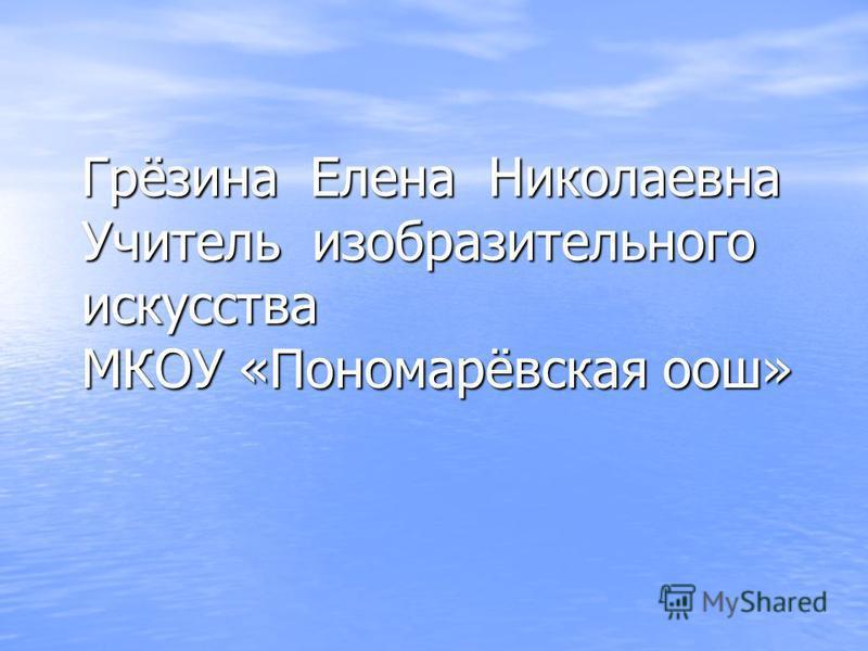 Грёзина Елена Николаевна Учитель изобразительного искусства МКОУ «Пономарёвская оош»