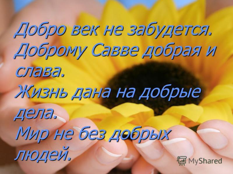 Добро век не забудется. Доброму Савве добрая и слава. Жизнь дана на добрые дела. Мир не без добрых людей.